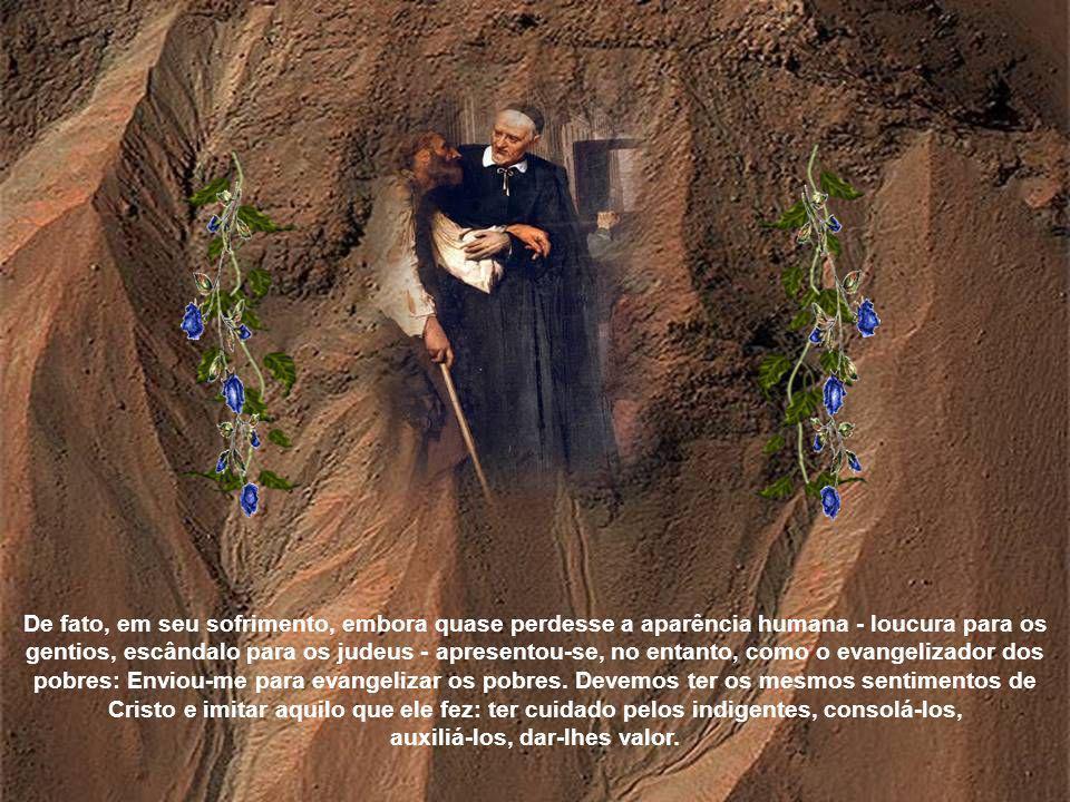 De fato, em seu sofrimento, embora quase perdesse a aparência humana - loucura para os gentios, escândalo para os judeus - apresentou-se, no entanto, como o evangelizador dos pobres: Enviou-me para evangelizar os pobres.