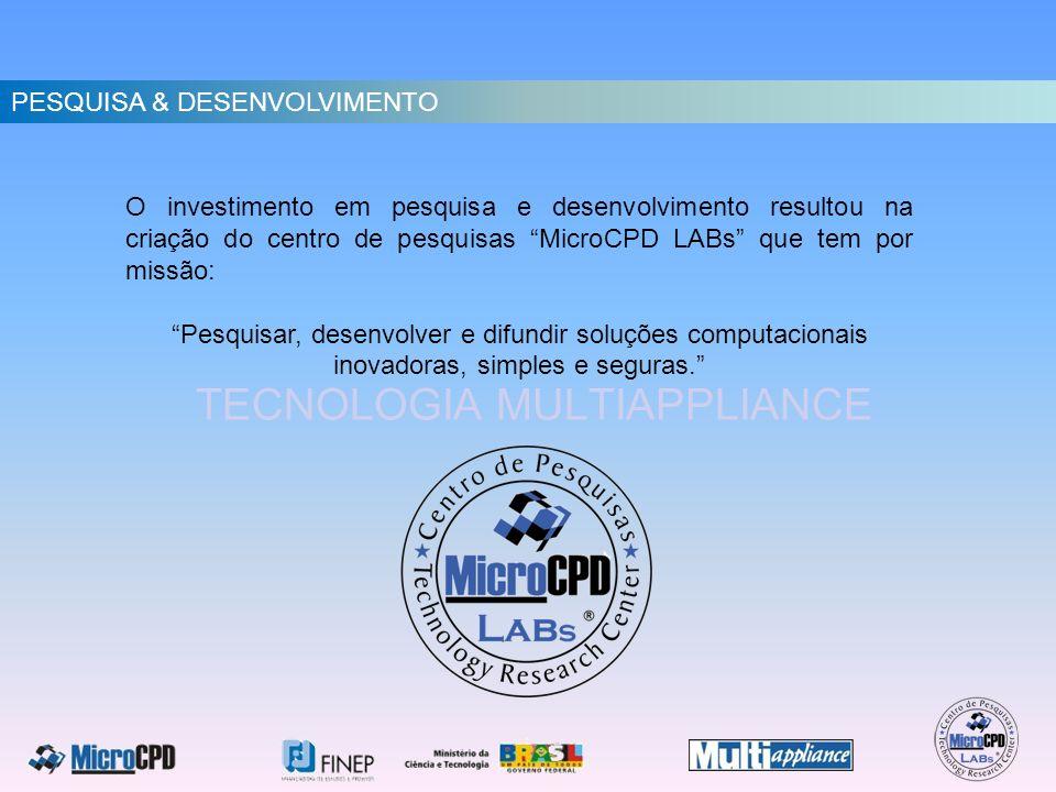 TECNOLOGIA MULTIAPPLIANCE O investimento em pesquisa e desenvolvimento resultou na criação do centro de pesquisas MicroCPD LABs que tem por missão: Pe
