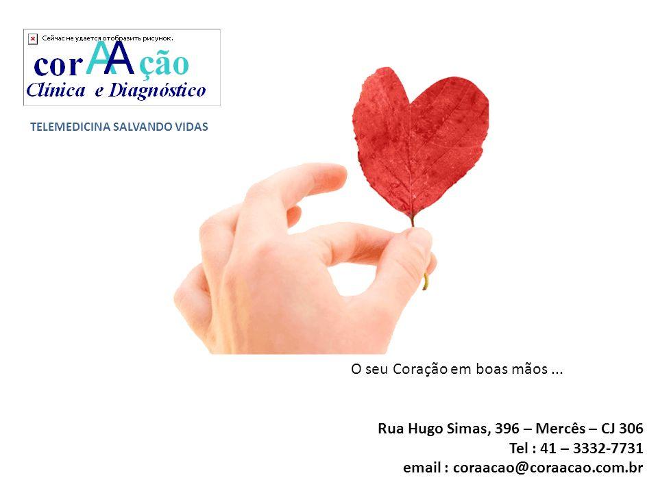 TELEMEDICINA SALVANDO VIDAS O seu Coração em boas mãos... Rua Hugo Simas, 396 – Mercês – CJ 306 Tel : 41 – 3332-7731 email : coraacao@coraacao.com.br