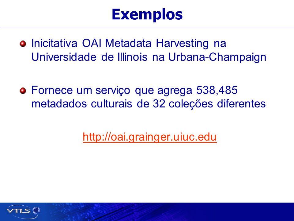 Exemplos Inicitativa OAI Metadata Harvesting na Universidade de Illinois na Urbana-Champaign Fornece um serviço que agrega 538,485 metadados culturais de 32 coleções diferentes http://oai.grainger.uiuc.edu