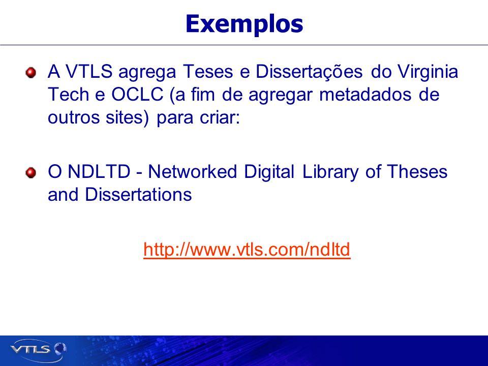 Exemplos A VTLS agrega Teses e Dissertações do Virginia Tech e OCLC (a fim de agregar metadados de outros sites) para criar: O NDLTD - Networked Digital Library of Theses and Dissertations http://www.vtls.com/ndltd