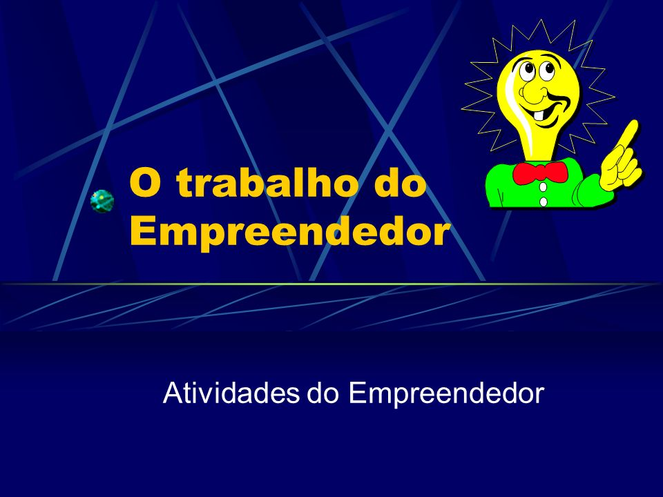 O trabalho do Empreendedor Atividades do Empreendedor