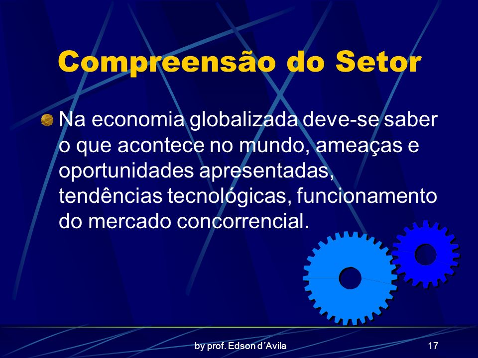 by prof. Edson d´Avila17 Compreensão do Setor Na economia globalizada deve-se saber o que acontece no mundo, ameaças e oportunidades apresentadas, ten