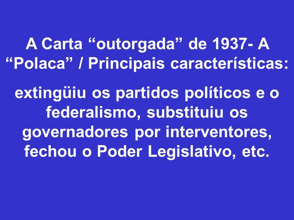 A Carta outorgada de 1937- A Polaca / Principais características: extingüiu os partidos políticos e o federalismo, substituiu os governadores por inte