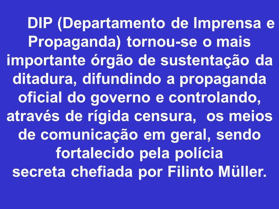 DIP (Departamento de Imprensa e Propaganda) tornou-se o mais importante órgão de sustentação da ditadura, difundindo a propaganda oficial do governo e