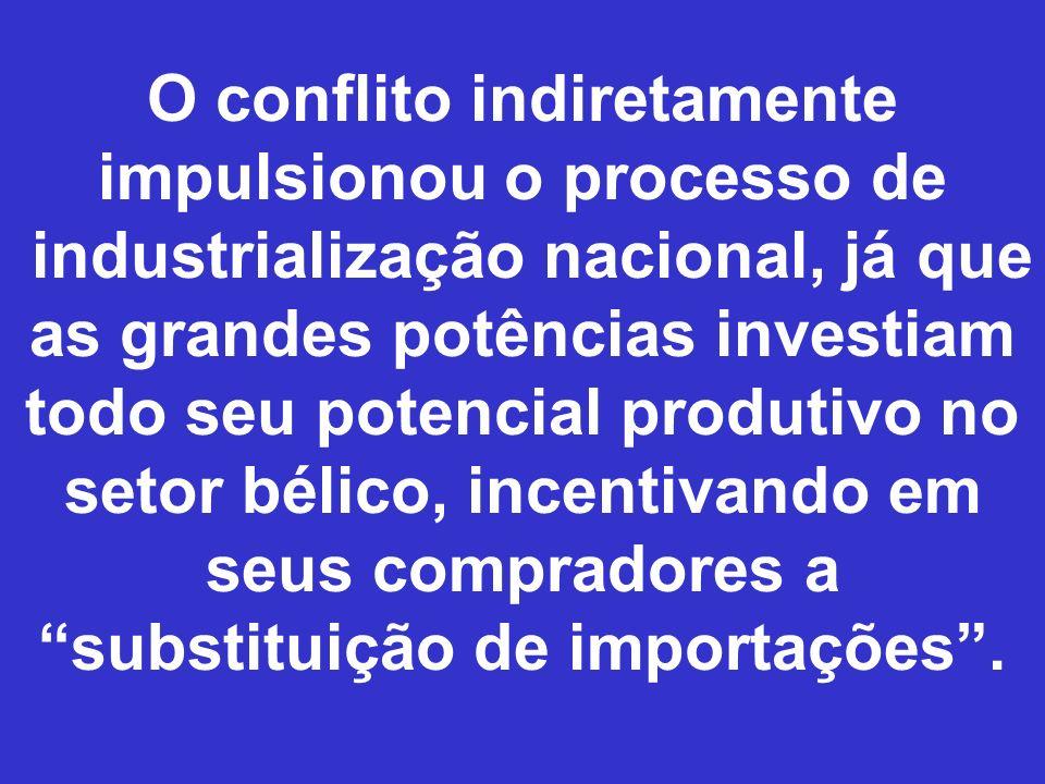O conflito indiretamente impulsionou o processo de industrialização nacional, já que as grandes potências investiam todo seu potencial produtivo no se