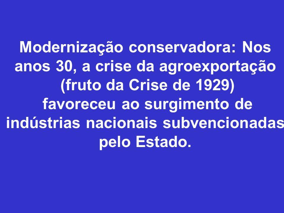 Modernização conservadora: Nos anos 30, a crise da agroexportação (fruto da Crise de 1929) favoreceu ao surgimento de indústrias nacionais subvenciona