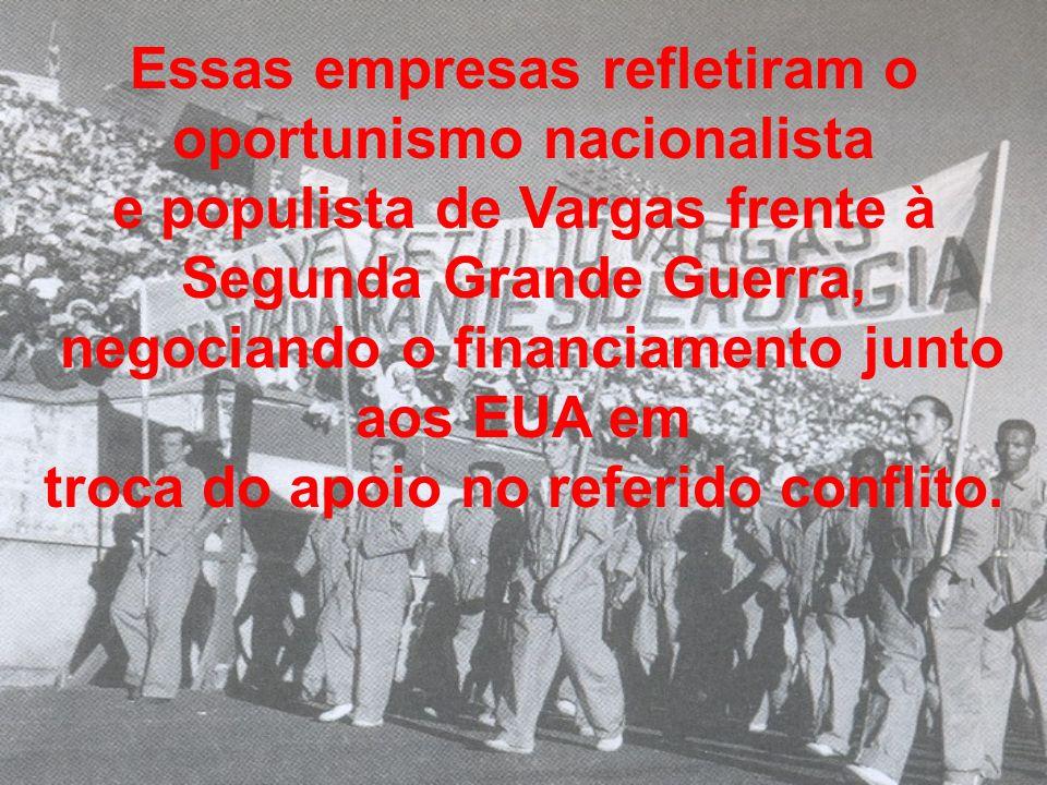 Essas empresas refletiram o oportunismo nacionalista e populista de Vargas frente à Segunda Grande Guerra, negociando o financiamento junto aos EUA em