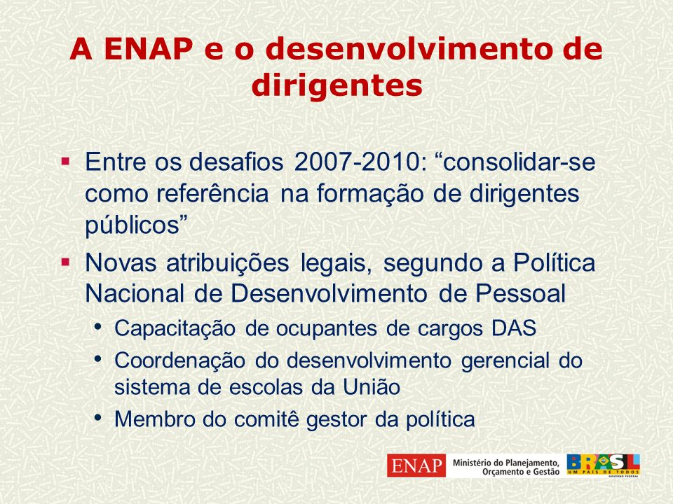 A ENAP e o desenvolvimento de dirigentes Entre os desafios 2007-2010: consolidar-se como referência na formação de dirigentes públicos Novas atribuiçõ