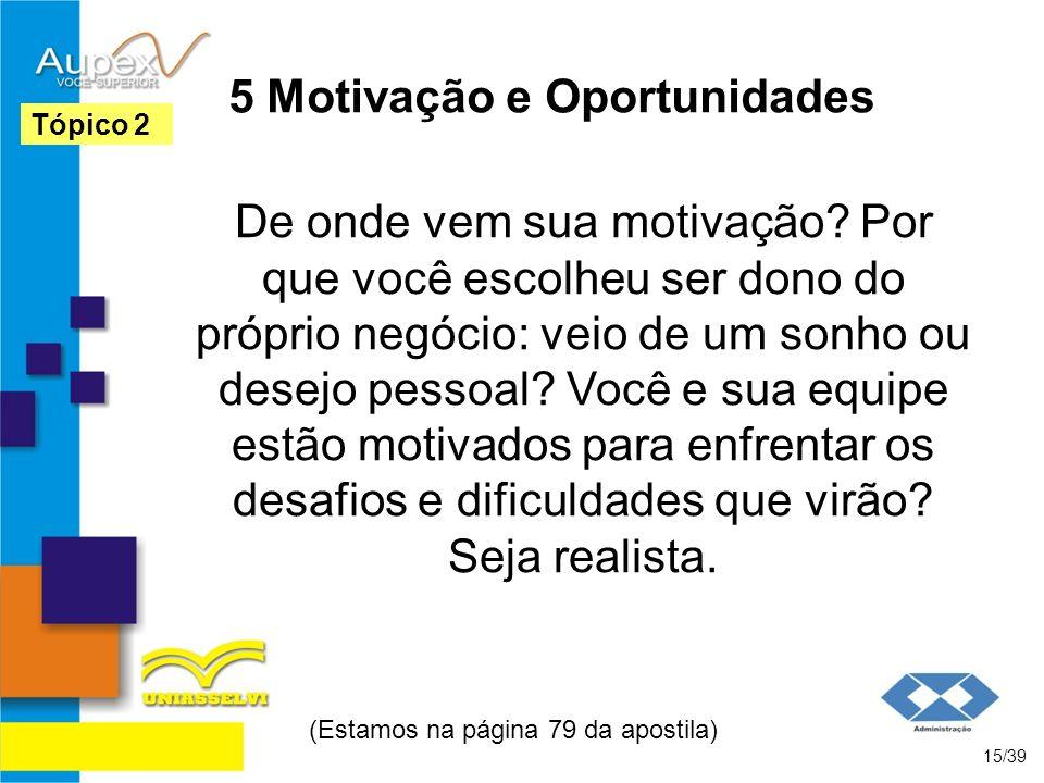 5 Motivação e Oportunidades De onde vem sua motivação? Por que você escolheu ser dono do próprio negócio: veio de um sonho ou desejo pessoal? Você e s