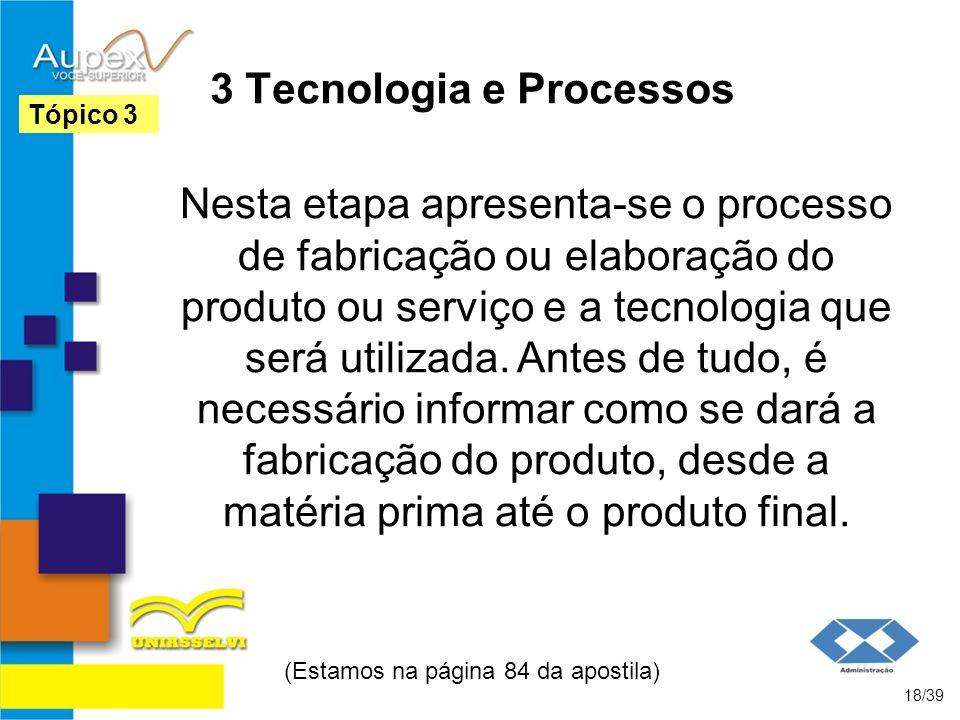 3 Tecnologia e Processos Nesta etapa apresenta-se o processo de fabricação ou elaboração do produto ou serviço e a tecnologia que será utilizada. Ante