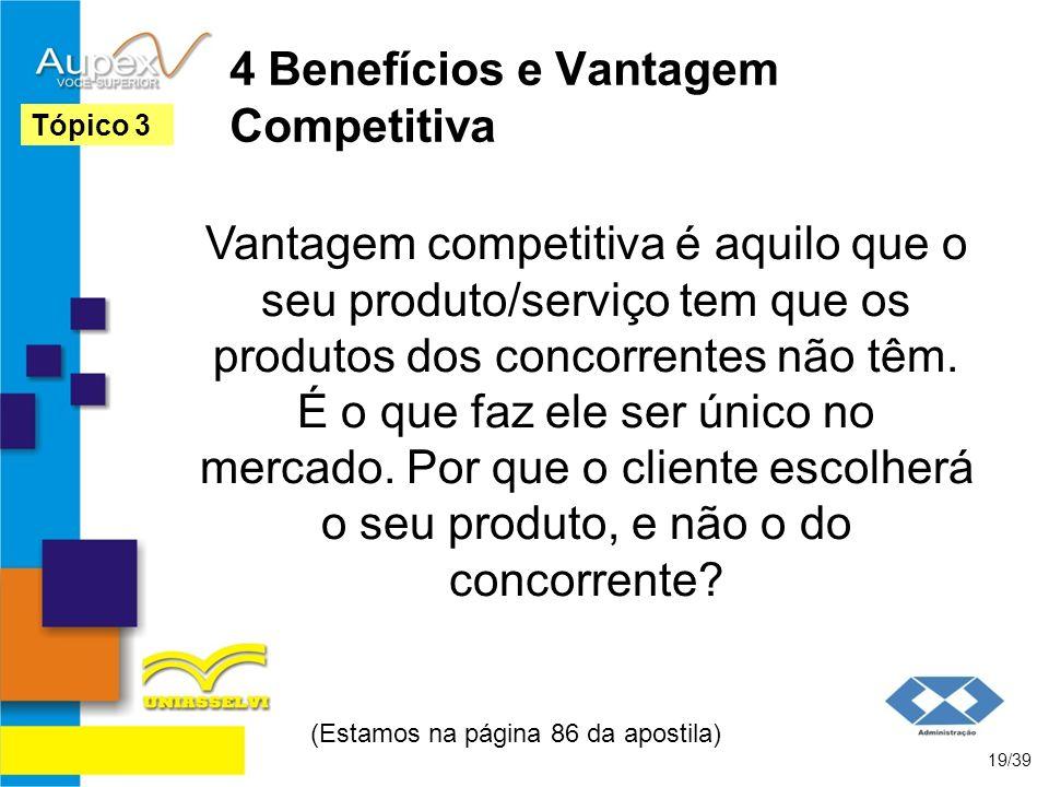 4 Benefícios e Vantagem Competitiva Vantagem competitiva é aquilo que o seu produto/serviço tem que os produtos dos concorrentes não têm. É o que faz