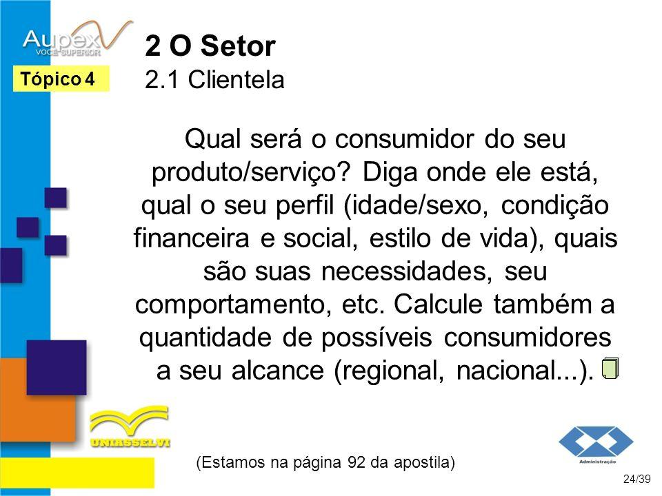 2 O Setor 2.1 Clientela Qual será o consumidor do seu produto/serviço? Diga onde ele está, qual o seu perfil (idade/sexo, condição financeira e social