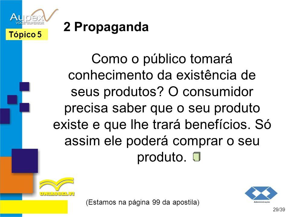 2 Propaganda Como o público tomará conhecimento da existência de seus produtos? O consumidor precisa saber que o seu produto existe e que lhe trará be