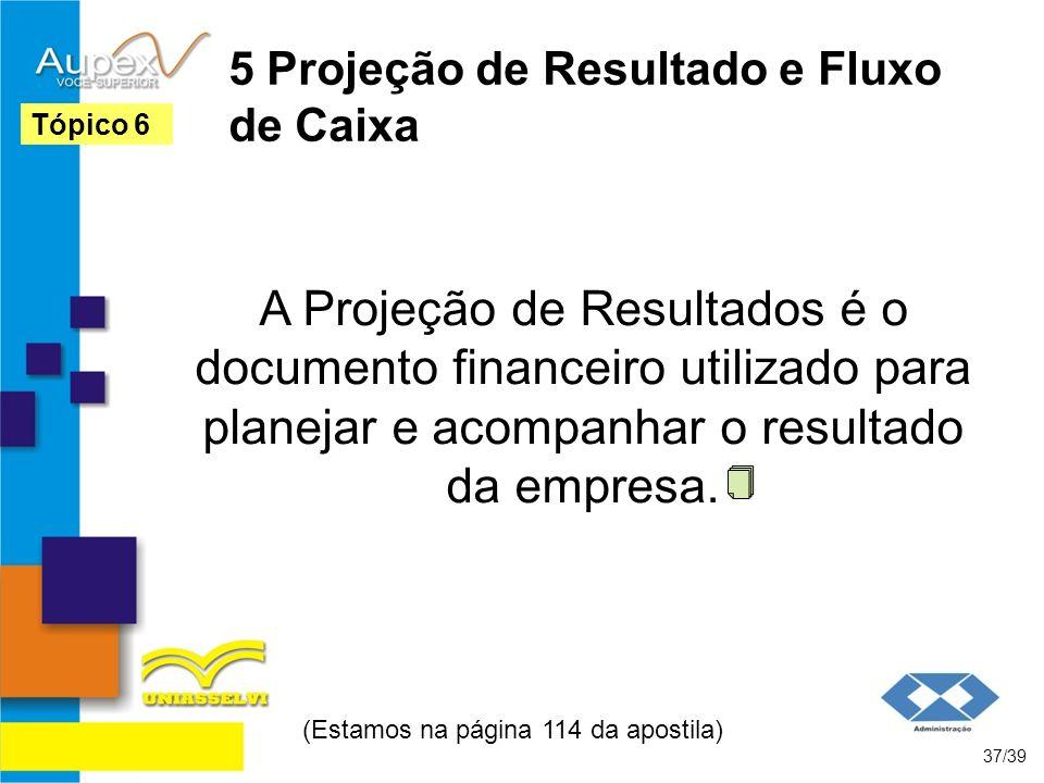 5 Projeção de Resultado e Fluxo de Caixa A Projeção de Resultados é o documento financeiro utilizado para planejar e acompanhar o resultado da empresa