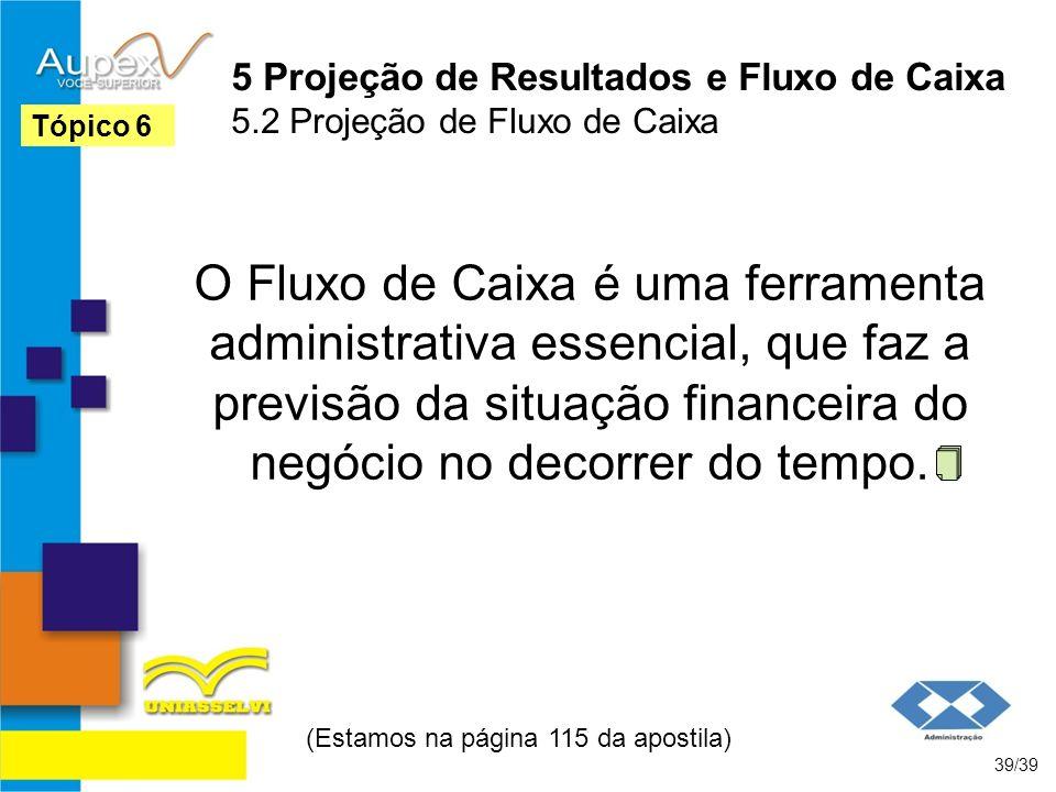 5 Projeção de Resultados e Fluxo de Caixa 5.2 Projeção de Fluxo de Caixa O Fluxo de Caixa é uma ferramenta administrativa essencial, que faz a previsã