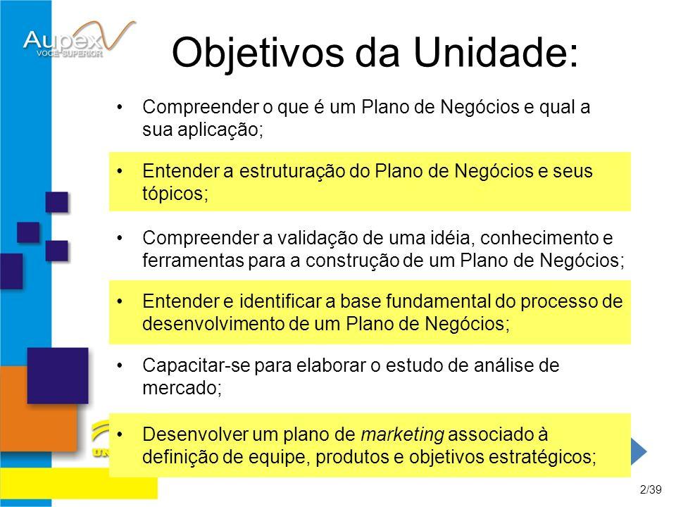 Objetivos da Unidade: Compreender o que é um Plano de Negócios e qual a sua aplicação; 2/39 Entender a estruturação do Plano de Negócios e seus tópico