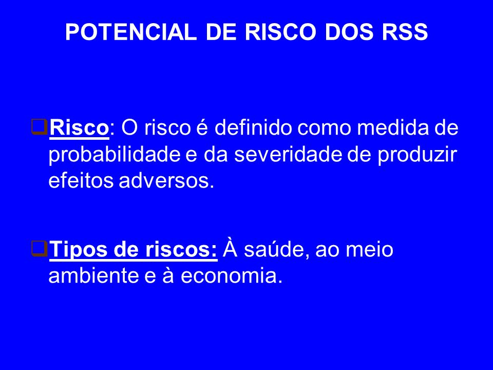 POTENCIAL DE RISCO DOS RSS Risco: O risco é definido como medida de probabilidade e da severidade de produzir efeitos adversos.