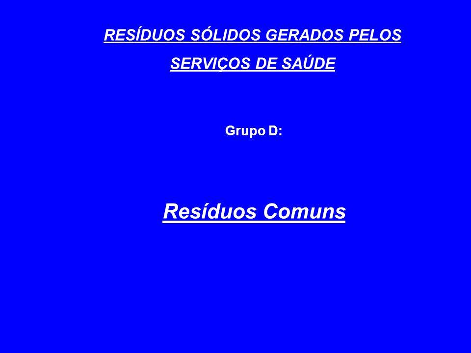 RESÍDUOS SÓLIDOS GERADOS PELOS SERVIÇOS DE SAÚDE Grupo D: Resíduos Comuns