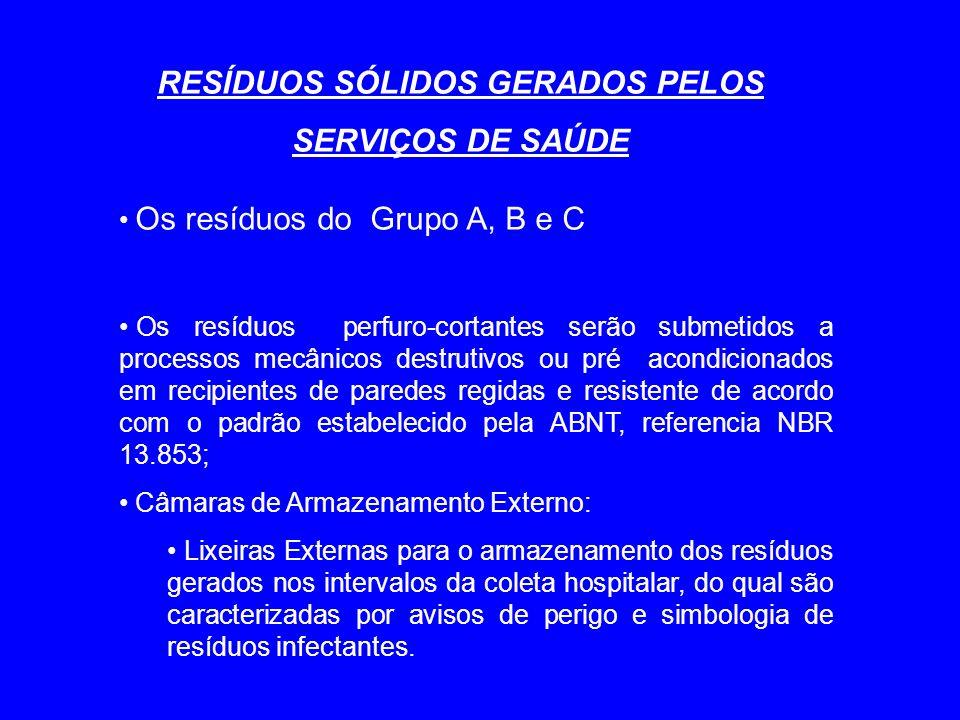 RESÍDUOS SÓLIDOS GERADOS PELOS SERVIÇOS DE SAÚDE Os resíduos do Grupo A, B e C Os resíduos perfuro-cortantes serão submetidos a processos mecânicos destrutivos ou pré acondicionados em recipientes de paredes regidas e resistente de acordo com o padrão estabelecido pela ABNT, referencia NBR 13.853; Câmaras de Armazenamento Externo: Lixeiras Externas para o armazenamento dos resíduos gerados nos intervalos da coleta hospitalar, do qual são caracterizadas por avisos de perigo e simbologia de resíduos infectantes.