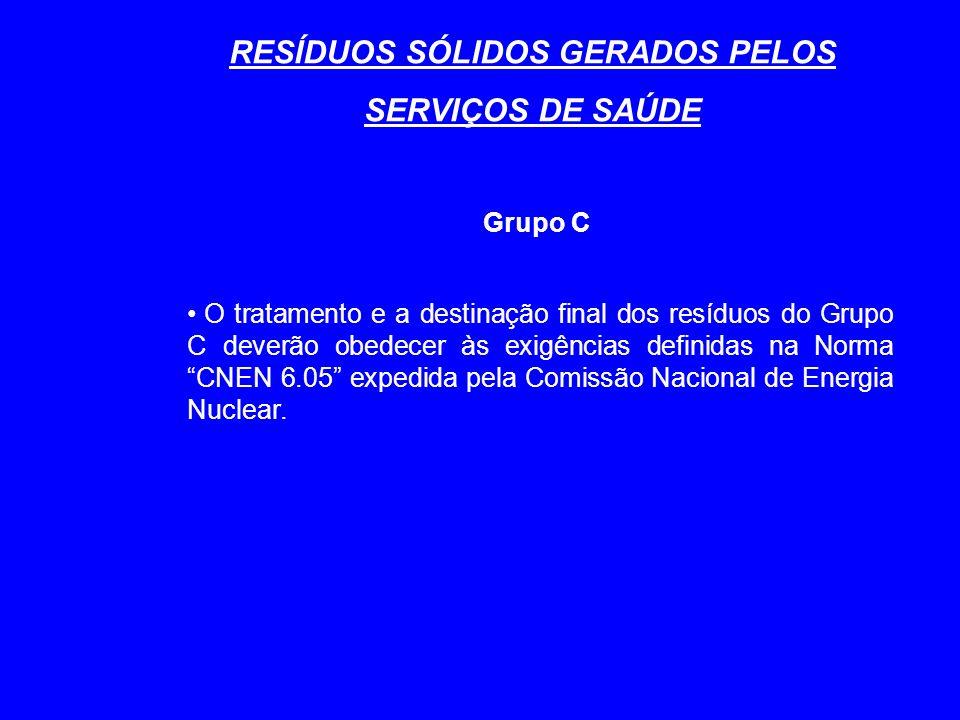 RESÍDUOS SÓLIDOS GERADOS PELOS SERVIÇOS DE SAÚDE Grupo C O tratamento e a destinação final dos resíduos do Grupo C deverão obedecer às exigências definidas na Norma CNEN 6.05 expedida pela Comissão Nacional de Energia Nuclear.