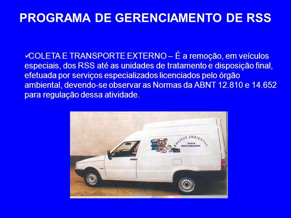 PROGRAMA DE GERENCIAMENTO DE RSS COLETA E TRANSPORTE EXTERNO – É a remoção, em veículos especiais, dos RSS até as unidades de tratamento e disposição final, efetuada por serviços especializados licenciados pelo órgão ambiental, devendo-se observar as Normas da ABNT 12.810 e 14.652 para regulação dessa atividade.