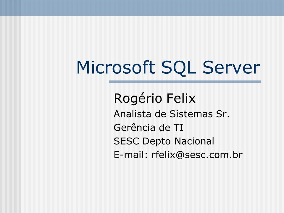 Microsoft SQL Server Rogério Felix Analista de Sistemas Sr. Gerência de TI SESC Depto Nacional E-mail: rfelix@sesc.com.br