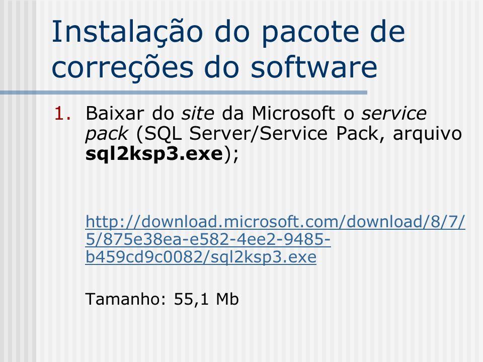 Instalação do pacote de correções do software 2.Copiar para o servidor de dados em que o SQL estiver instalado e executar a instalação do service pack 3a após parar o serviço do banco de dados (serviço MSSQLSERVER); 3.Reiniciar o SQL Server.