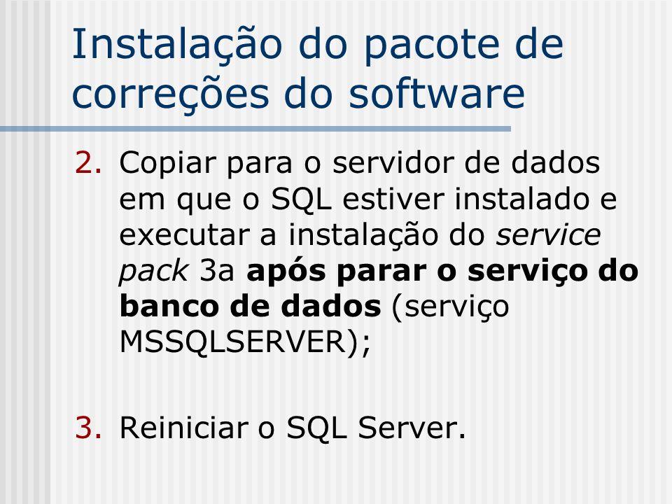 Instalação do pacote de correções do software Verificando a versão em que o SQL Server se encontra - comandos TSQL a serem processados no SQL Query Analizer: select serverproperty ( productversion ) resposta esperada após a instalação do pacote de correção sp3a: 8.00.760 select serverproperty( productlevel ) resposta esperada após a instalação do pacore de correção sp3a: SP3