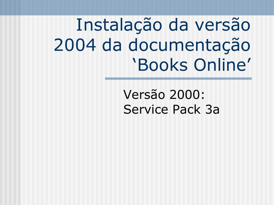 Instalação da versão 2004 da documentação Books Online 1.Baixar o arquivo atualizado (arquivo sqlbolsetup.msi e, caso deseje, readme.txt); http://download.microsoft.com/downloa d/e/a/6/ea60a21f-9b53-41d5-b4b9- a7d2051419d5/sqlbolsetup.msi Tamanho: 33,6 Mb (msi) e 13 Kb (txt)