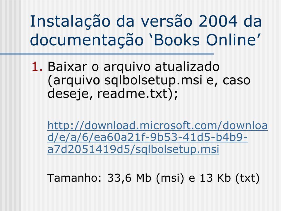 Instalação da versão 2004 da documentação Books Online 1.Baixar o arquivo atualizado (arquivo sqlbolsetup.msi e, caso deseje, readme.txt); http://down