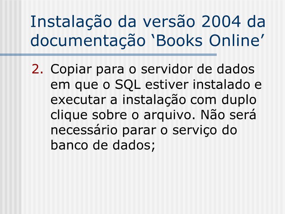 Instalação da versão 2004 da documentação Books Online 2.Copiar para o servidor de dados em que o SQL estiver instalado e executar a instalação com du