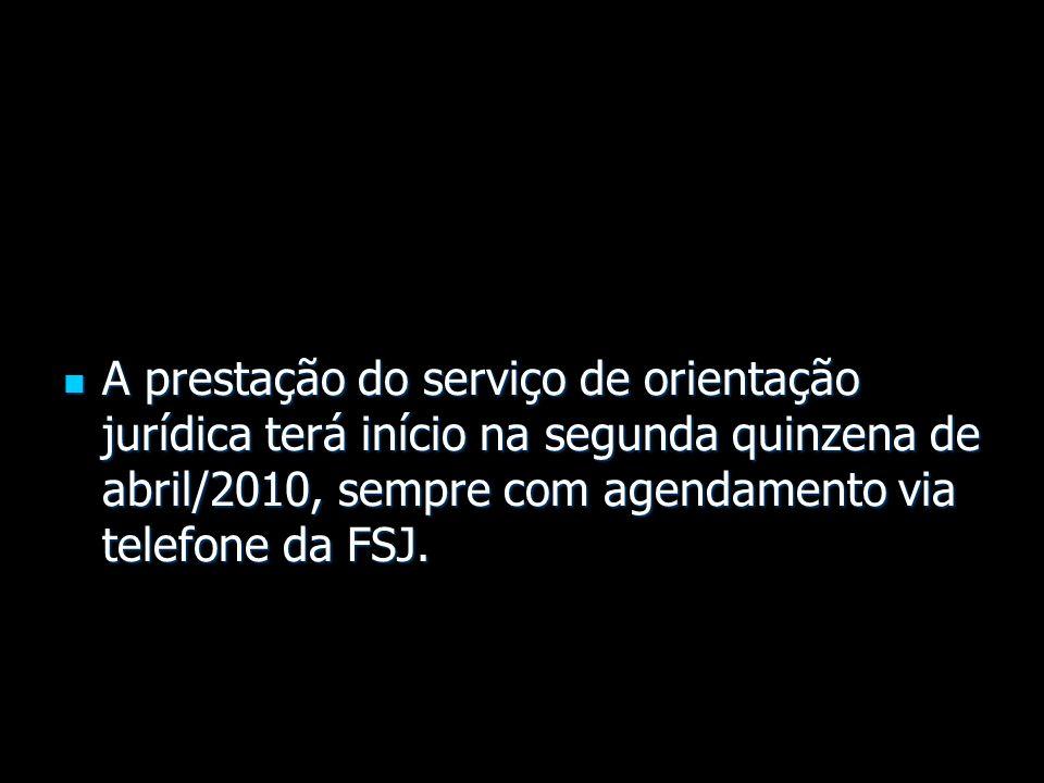 A prestação do serviço de orientação jurídica terá início na segunda quinzena de abril/2010, sempre com agendamento via telefone da FSJ. A prestação d