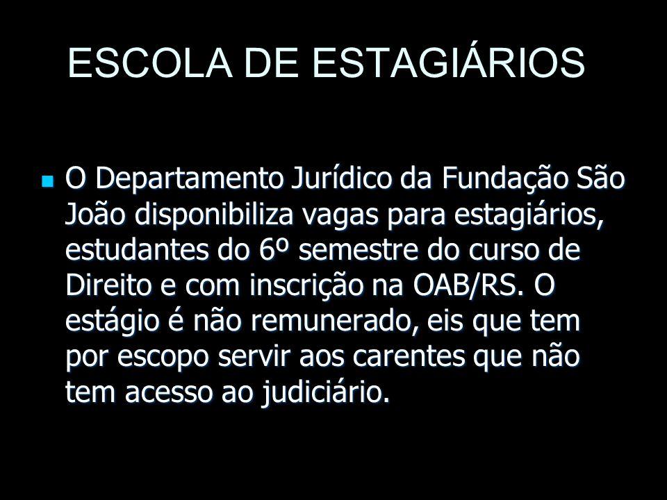 ESCOLA DE ESTAGIÁRIOS O Departamento Jurídico da Fundação São João disponibiliza vagas para estagiários, estudantes do 6º semestre do curso de Direito e com inscrição na OAB/RS.