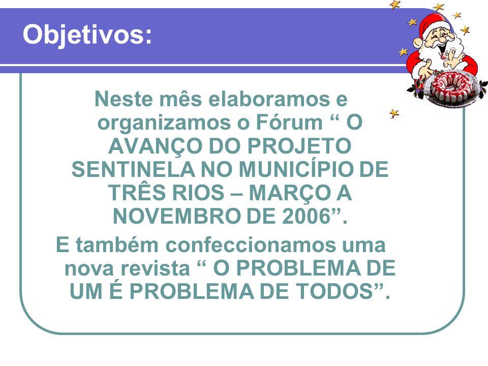 Objetivos: Neste mês elaboramos e organizamos o Fórum O AVANÇO DO PROJETO SENTINELA NO MUNICÍPIO DE TRÊS RIOS – MARÇO A NOVEMBRO DE 2006. E também con