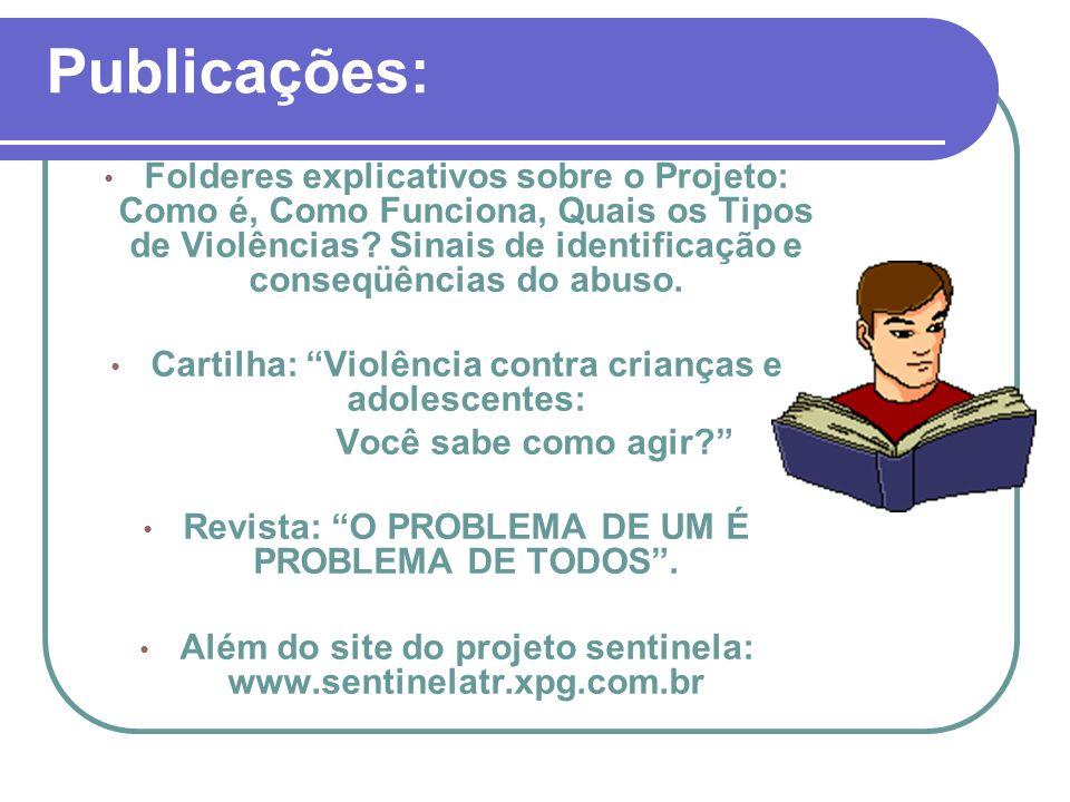 Publicações: Folderes explicativos sobre o Projeto: Como é, Como Funciona, Quais os Tipos de Violências? Sinais de identificação e conseqüências do ab