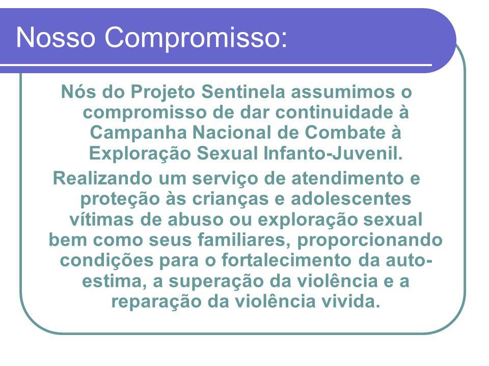 Nosso Compromisso: Nós do Projeto Sentinela assumimos o compromisso de dar continuidade à Campanha Nacional de Combate à Exploração Sexual Infanto-Juv