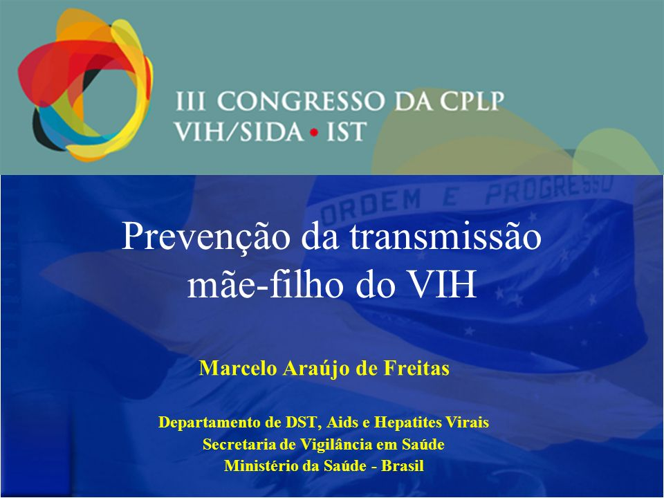 Prevenção da transmissão mãe-filho do VIH Marcelo Araújo de Freitas Departamento de DST, Aids e Hepatites Virais Secretaria de Vigilância em Saúde Ministério da Saúde - Brasil