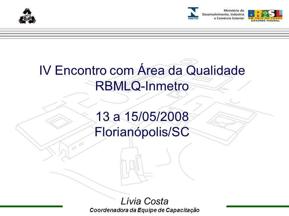 Marca do evento IV Encontro com Área da Qualidade RBMLQ-Inmetro 13 a 15/05/2008 Florianópolis/SC Lívia Costa Coordenadora da Equipe de Capacitação
