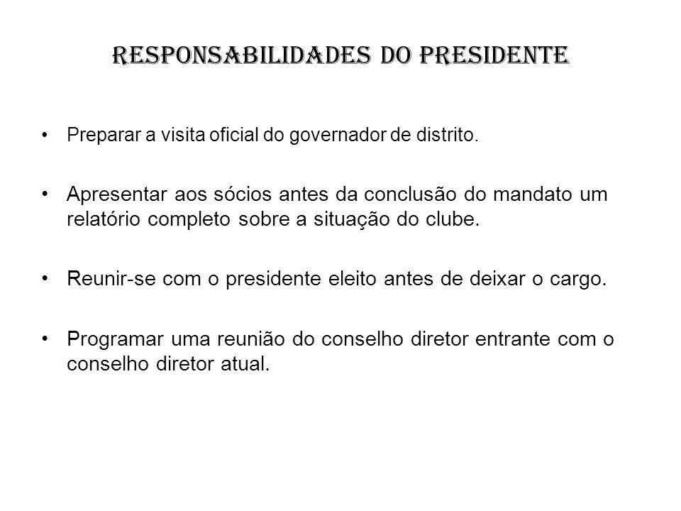 Responsabilidades do Presidente Preparar a visita oficial do governador de distrito. Apresentar aos sócios antes da conclusão do mandato um relatório