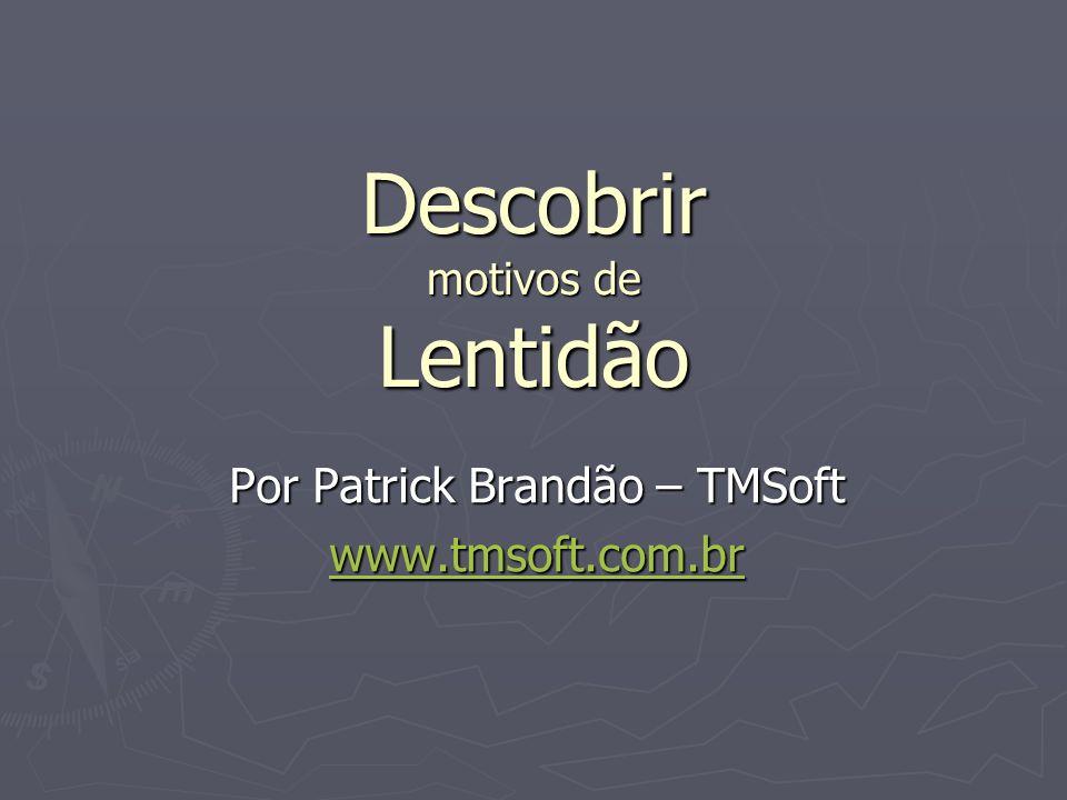 Descobrir motivos de Lentidão Por Patrick Brandão – TMSoft www.tmsoft.com.br