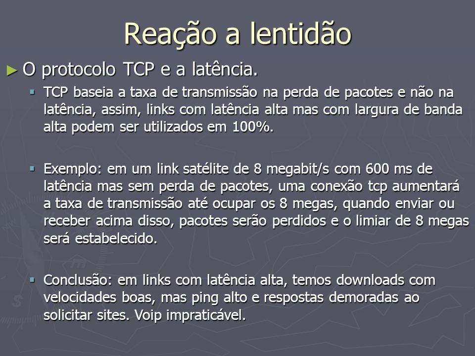 Reação a lentidão O protocolo TCP e a latência. O protocolo TCP e a latência. TCP baseia a taxa de transmissão na perda de pacotes e não na latência,