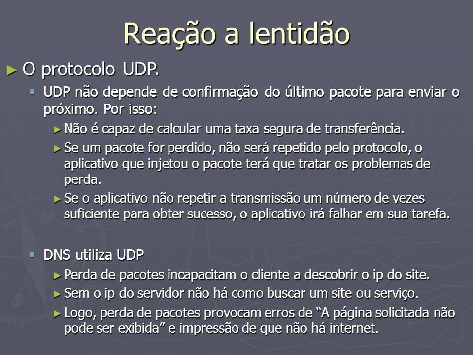 Reação a lentidão O protocolo UDP. O protocolo UDP. UDP não depende de confirmação do último pacote para enviar o próximo. Por isso: UDP não depende d