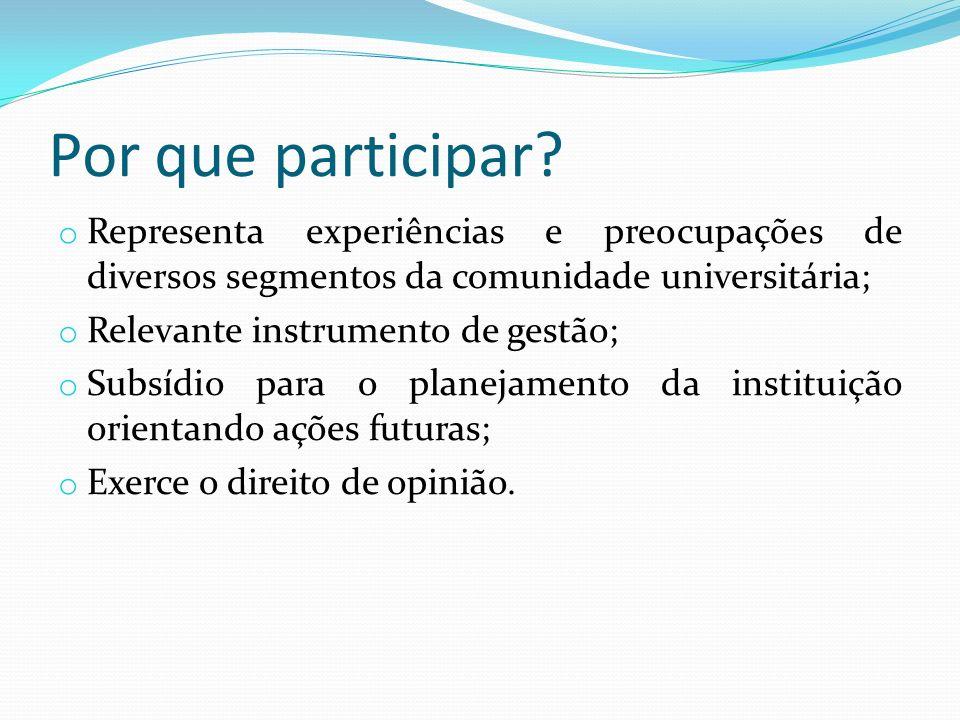 Por que participar? o Representa experiências e preocupações de diversos segmentos da comunidade universitária; o Relevante instrumento de gestão; o S