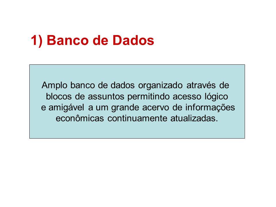 1)Banco de Dados Amplo banco de dados organizado através de blocos de assuntos permitindo acesso lógico e amigável a um grande acervo de informações econômicas continuamente atualizadas.