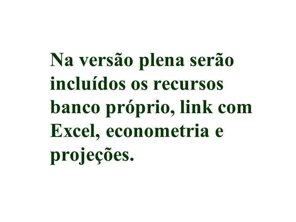 Na versão plena serão incluídos os recursos banco próprio, link com Excel, econometria e projeções.