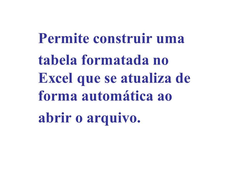 Permite construir uma tabela formatada no Excel que se atualiza de forma automática ao abrir o arquivo.