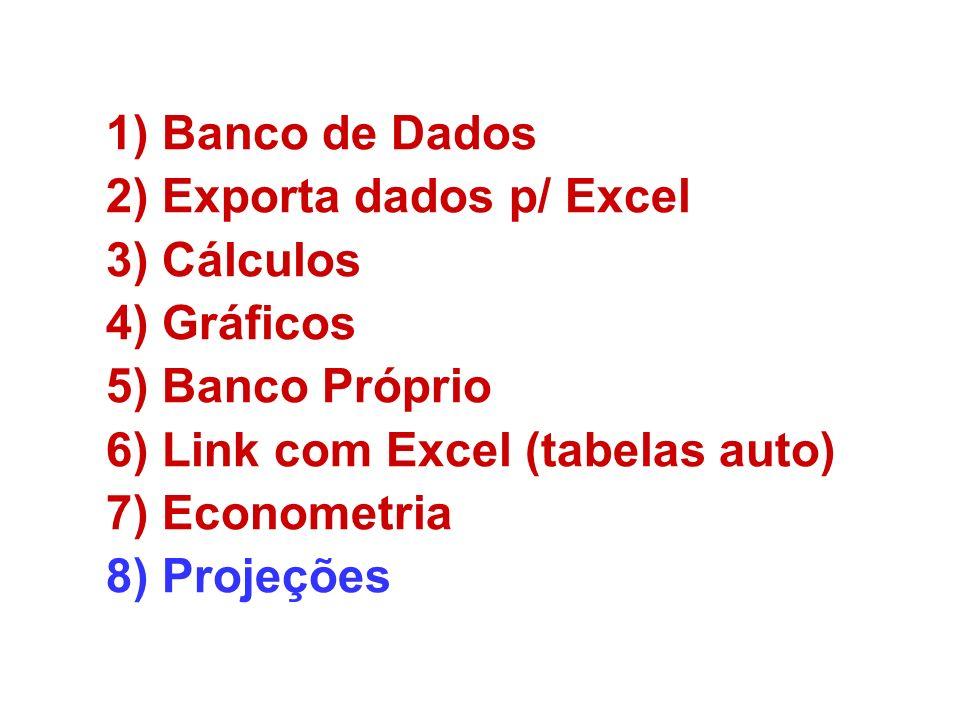 1)Banco de Dados 2)Exporta dados p/ Excel 3)Cálculos 4)Gráficos 5)Banco Próprio 6)Link com Excel (tabelas auto) 7)Econometria 8)Projeções