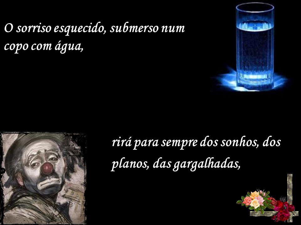 O sorriso esquecido, submerso num copo com água, rirá para sempre dos sonhos, dos planos, das gargalhadas,