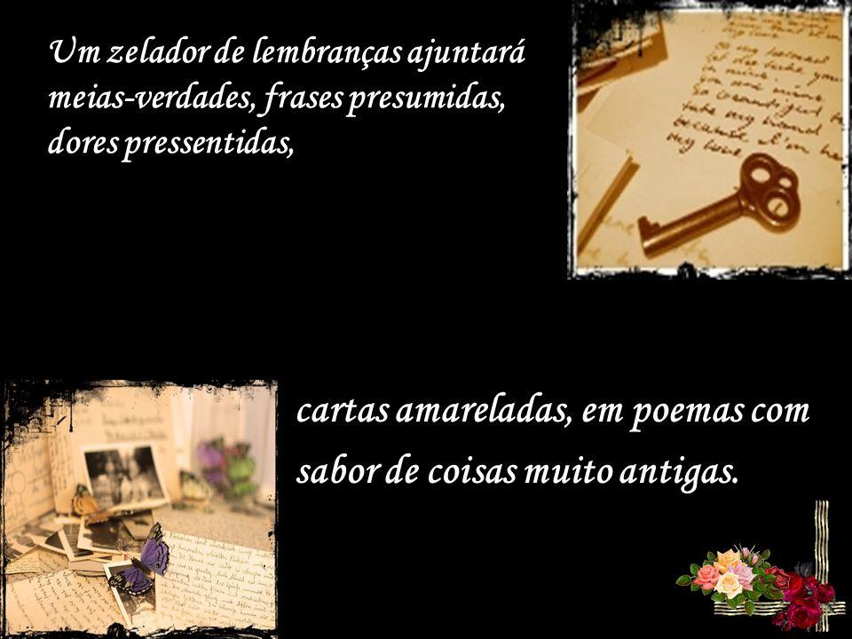 Um zelador de lembranças ajuntará meias-verdades, frases presumidas, dores pressentidas, cartas amareladas, em poemas com sabor de coisas muito antigas.